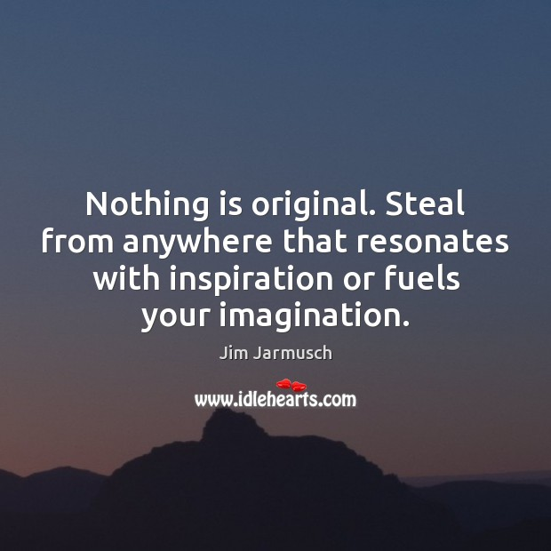 Image, Nothing is original. Steal from anywhere that resonates with inspiration or fuels