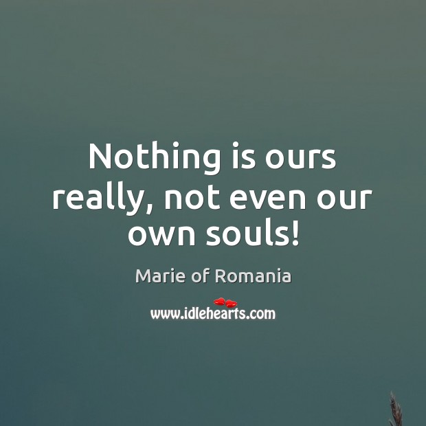 Nothing is ours really, not even our own souls! Image