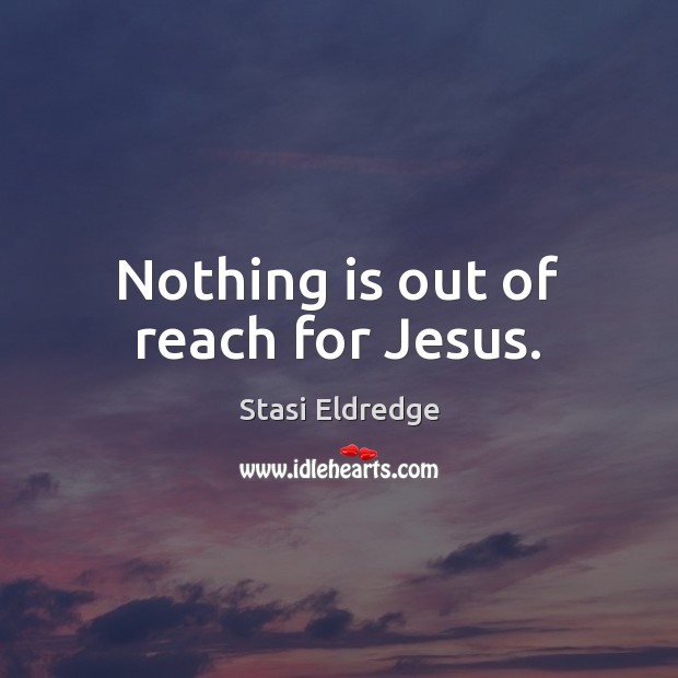 Nothing is out of reach for Jesus. Stasi Eldredge Picture Quote