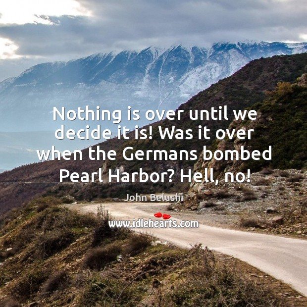 Nothing is over until we decide it is! was it over when the germans bombed pearl harbor? hell, no! John Belushi Picture Quote