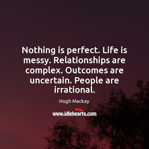 Nothing is perfect. Life is messy. Relationships are complex. Outcomes are uncertain. Hugh Mackay Picture Quote