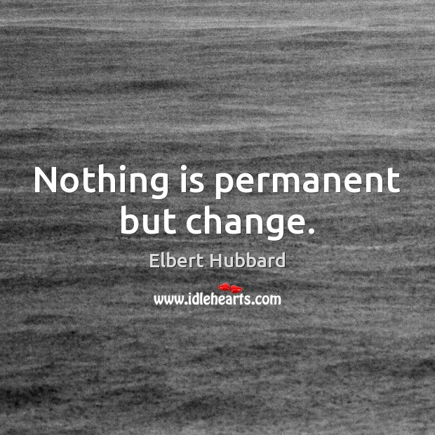 Nothing is permanent but change. Elbert Hubbard Picture Quote
