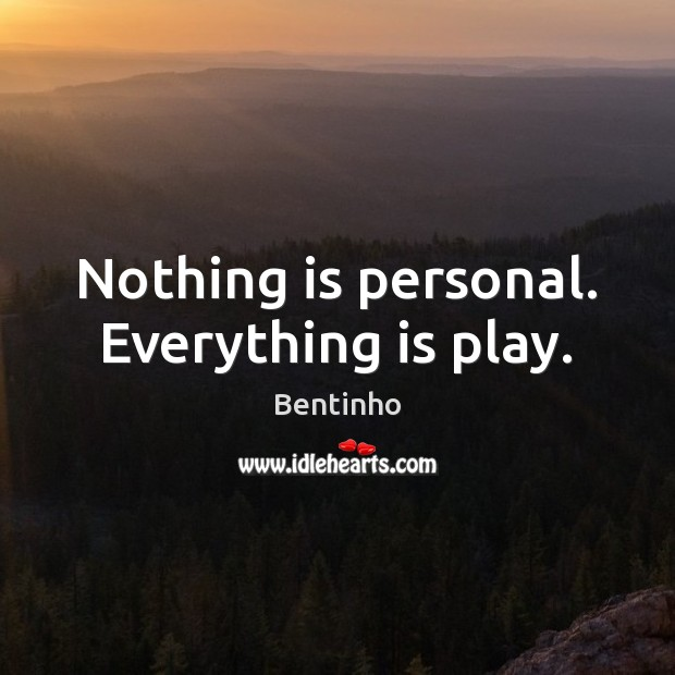 Image, Nothing is personal. Everything is play.