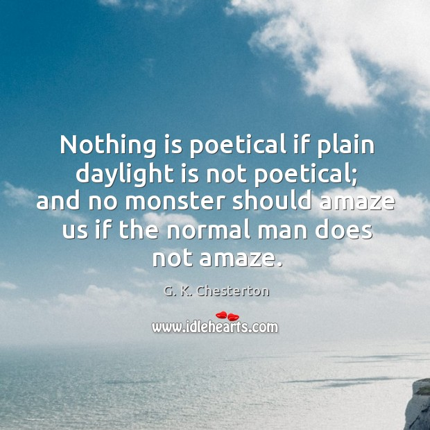Nothing is poetical if plain daylight is not poetical; and no monster should amaze us if the normal man does not amaze. G. K. Chesterton Picture Quote