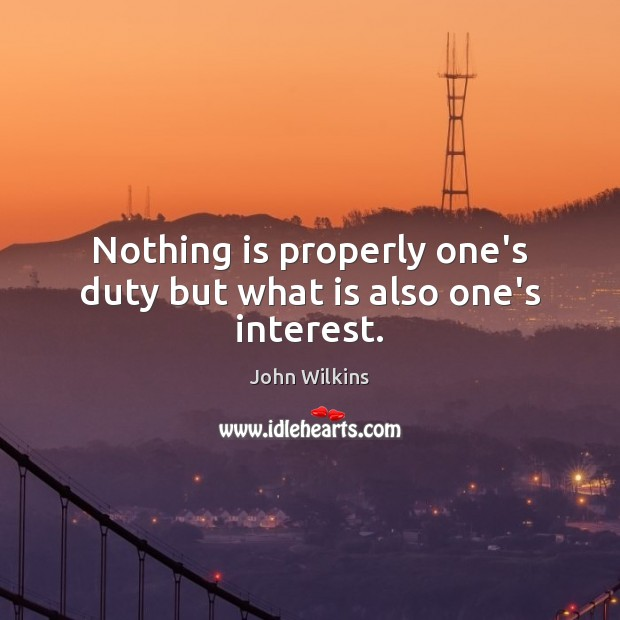 Nothing is properly one's duty but what is also one's interest. John Wilkins Picture Quote