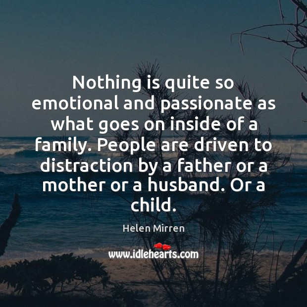 Nothing is quite so emotional and passionate as what goes on inside Helen Mirren Picture Quote