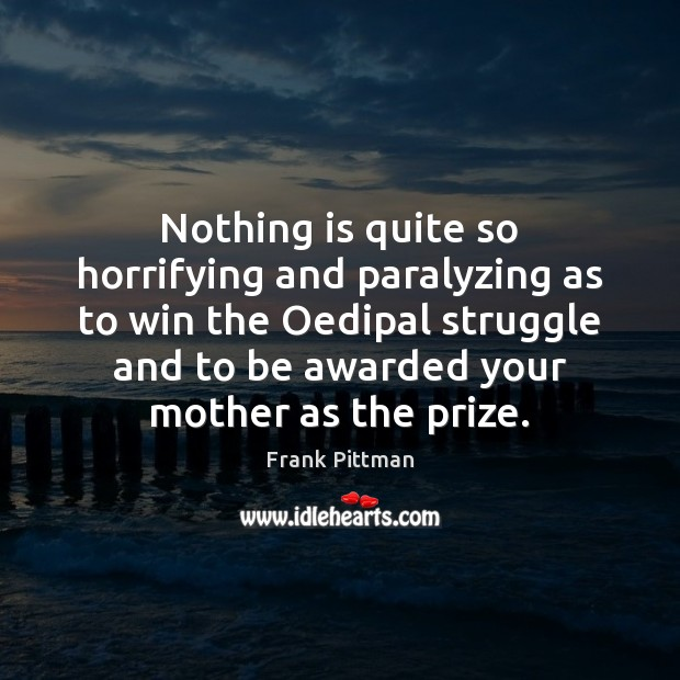 Nothing is quite so horrifying and paralyzing as to win the Oedipal Frank Pittman Picture Quote