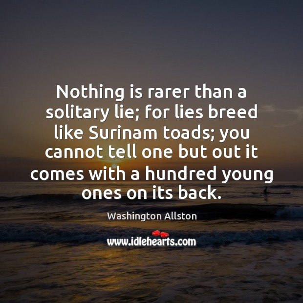 Nothing is rarer than a solitary lie; for lies breed like Surinam Image