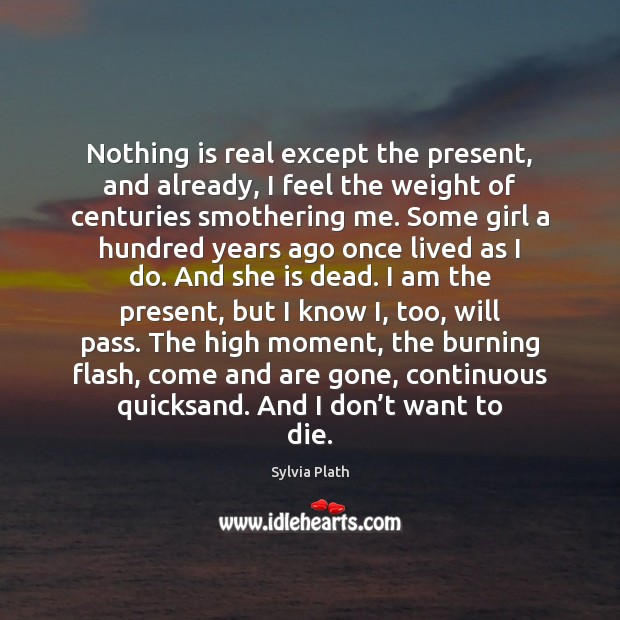 Nothing is real except the present, and already, I feel the weight Image