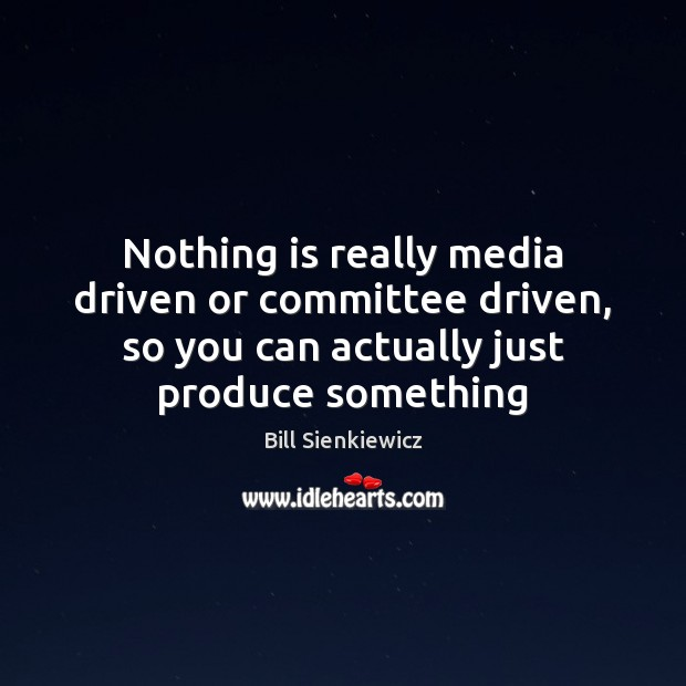 Image, Nothing is really media driven or committee driven, so you can actually