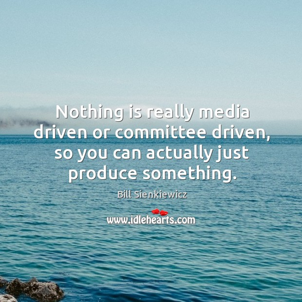 Nothing is really media driven or committee driven, so you can actually just produce something. Image