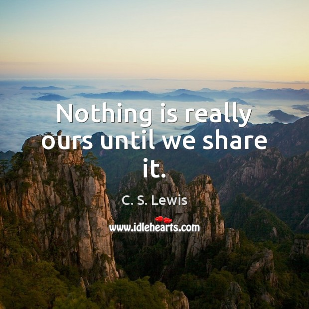 Image, Nothing is really ours until we share it.