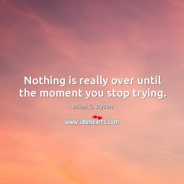 Image, Nothing is really over until the moment you stop trying.