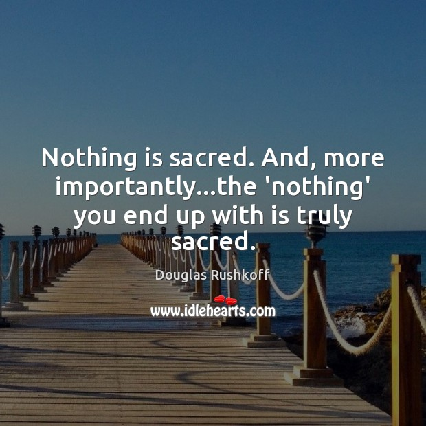 Nothing is sacred. And, more importantly…the 'nothing' you end up with is truly sacred. Image