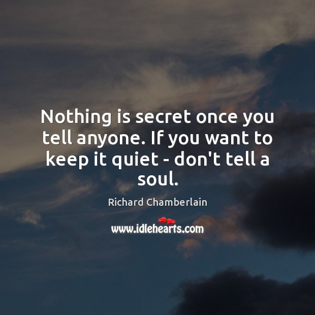 Nothing is secret once you tell anyone. If you want to keep it quiet – don't tell a soul. Image