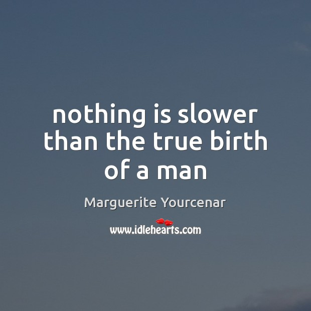 Nothing is slower than the true birth of a man Marguerite Yourcenar Picture Quote
