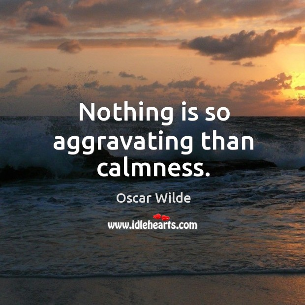 Nothing is so aggravating than calmness. Image