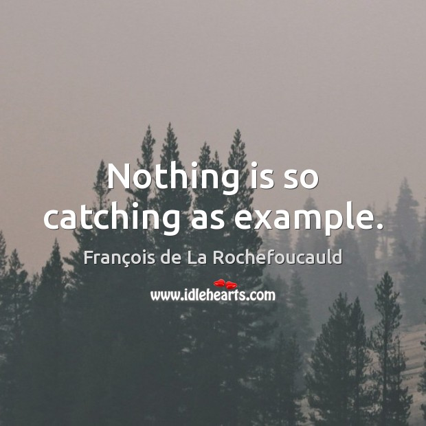 Nothing is so catching as example. François de La Rochefoucauld Picture Quote
