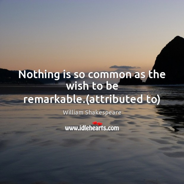 Image, Nothing is so common as the wish to be remarkable.(attributed to)