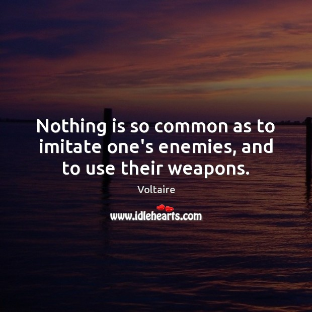 Image, Nothing is so common as to imitate one's enemies, and to use their weapons.