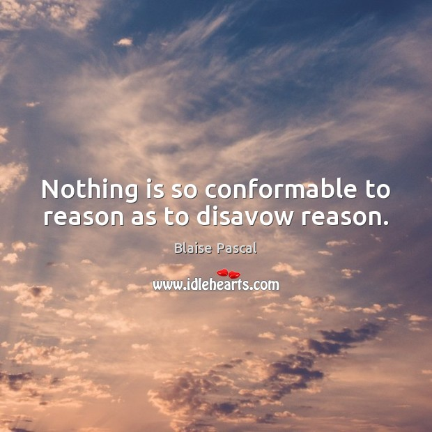 Nothing is so conformable to reason as to disavow reason. Image