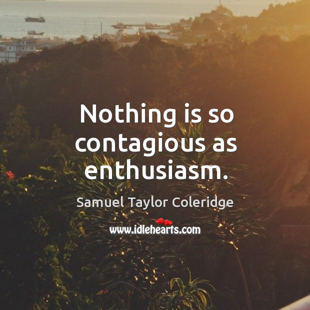 Nothing is so contagious as enthusiasm. Image