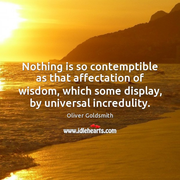 Nothing is so contemptible as that affectation of wisdom, which some display, Oliver Goldsmith Picture Quote
