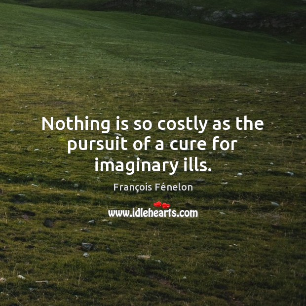 Nothing is so costly as the pursuit of a cure for imaginary ills. Image