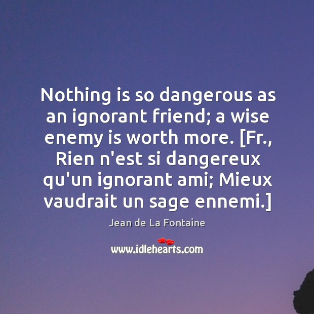 Nothing is so dangerous as an ignorant friend; a wise enemy is Image