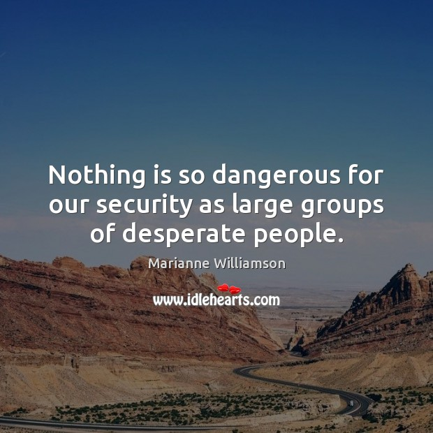 Image, Nothing is so dangerous for our security as large groups of desperate people.