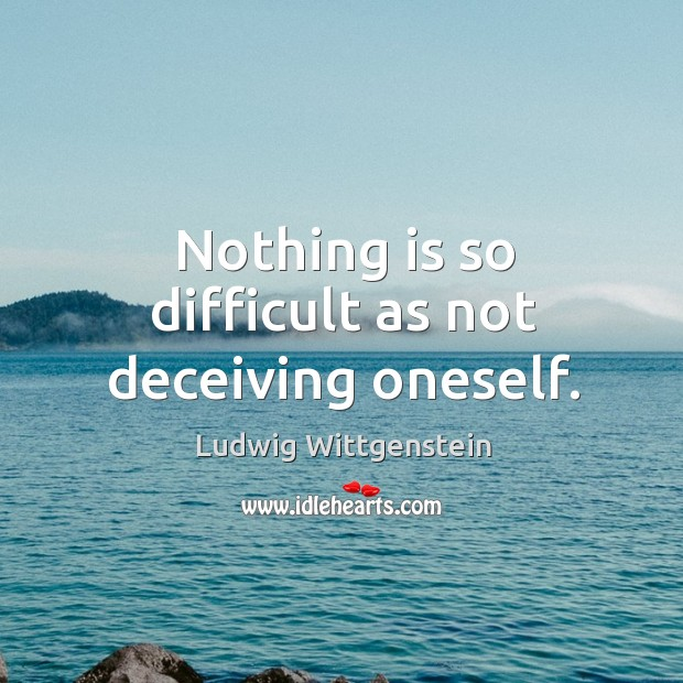 Nothing is so difficult as not deceiving oneself. Image