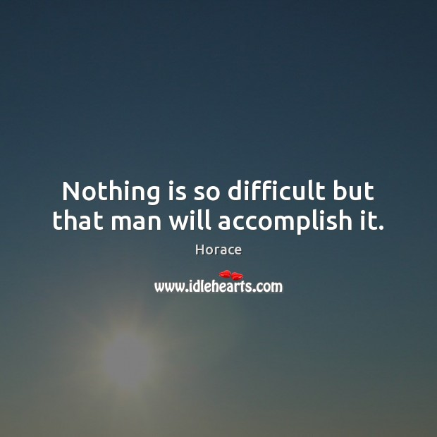 Nothing is so difficult but that man will accomplish it. Image