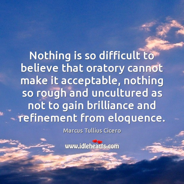Image, Acceptable, Believe, Brilliance, Cannot, Difficult, Eloquence, Gain, Gains, Make, Nothing, Oratory, Refinement, Rough