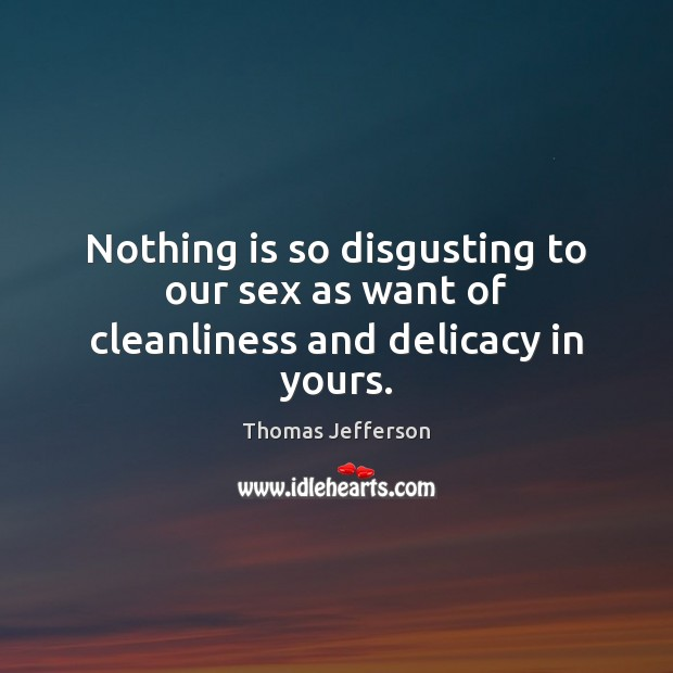 Nothing is so disgusting to our sex as want of cleanliness and delicacy in yours. Thomas Jefferson Picture Quote