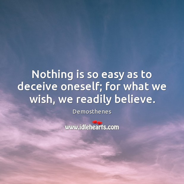 Nothing is so easy as to deceive oneself; for what we wish, we readily believe. Image