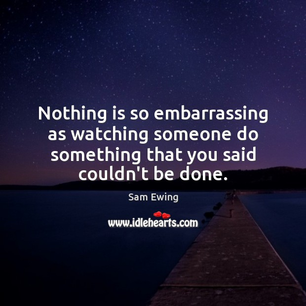 Image, Nothing is so embarrassing as watching someone do something that you said