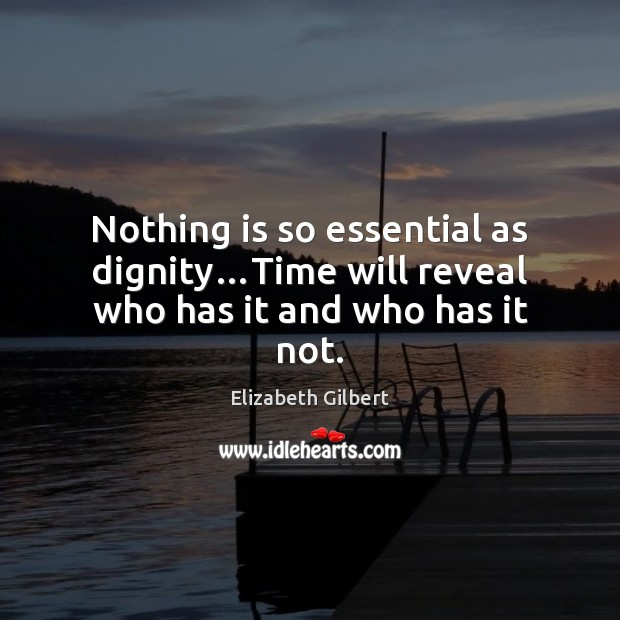 Nothing is so essential as dignity…Time will reveal who has it and who has it not. Elizabeth Gilbert Picture Quote