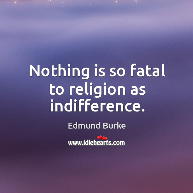 Image, Nothing is so fatal to religion as indifference.