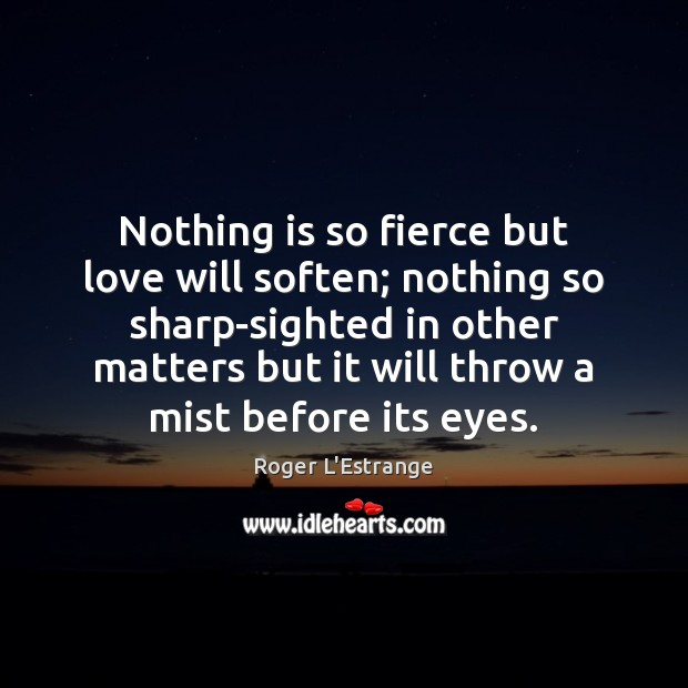 Nothing is so fierce but love will soften; nothing so sharp-sighted in Image