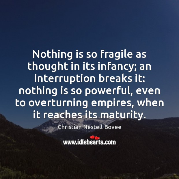 Nothing is so fragile as thought in its infancy; an interruption breaks Christian Nestell Bovee Picture Quote