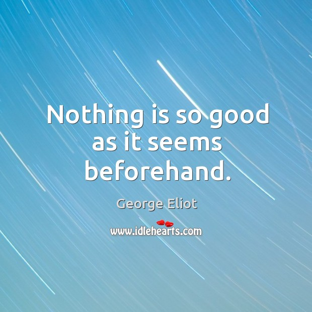 Nothing is so good as it seems beforehand. Image