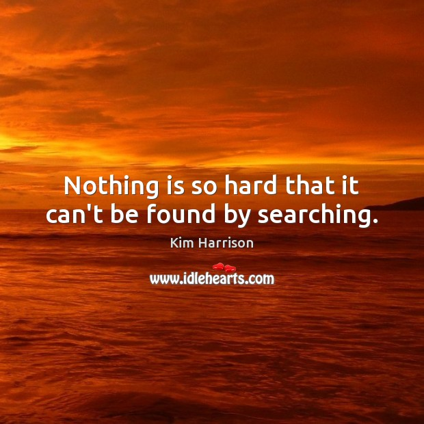 Nothing is so hard that it can't be found by searching. Kim Harrison Picture Quote