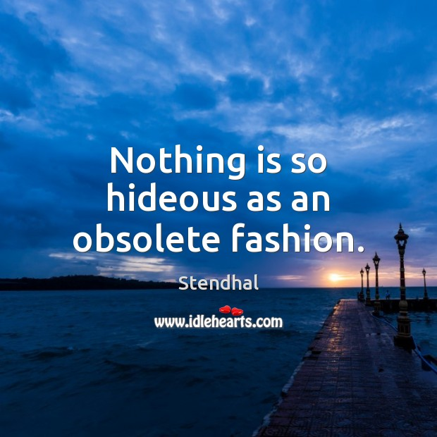 Nothing is so hideous as an obsolete fashion. Stendhal Picture Quote