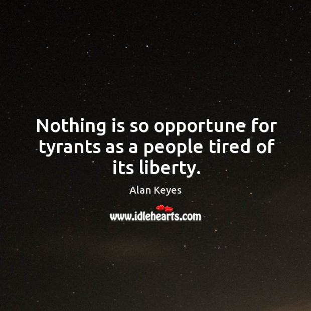 Image, Nothing is so opportune for tyrants as a people tired of its liberty.