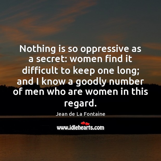 Nothing is so oppressive as a secret: women find it difficult to Jean de La Fontaine Picture Quote