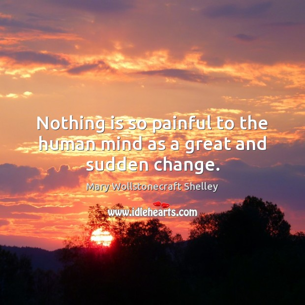 Nothing is so painful to the human mind as a great and sudden change. Mary Wollstonecraft Shelley Picture Quote