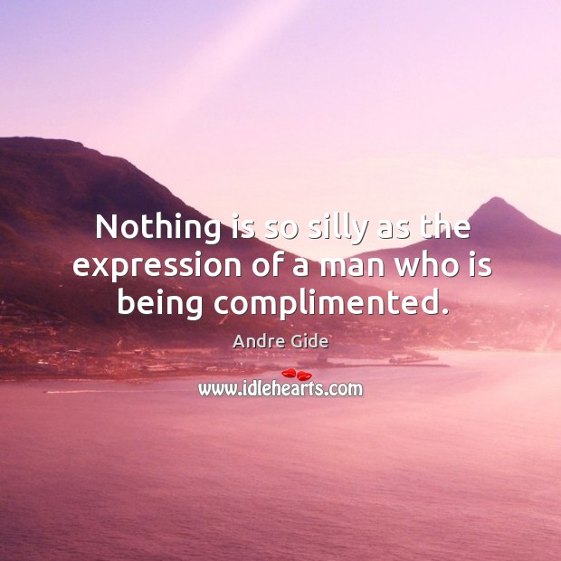 Nothing is so silly as the expression of a man who is being complimented. Image