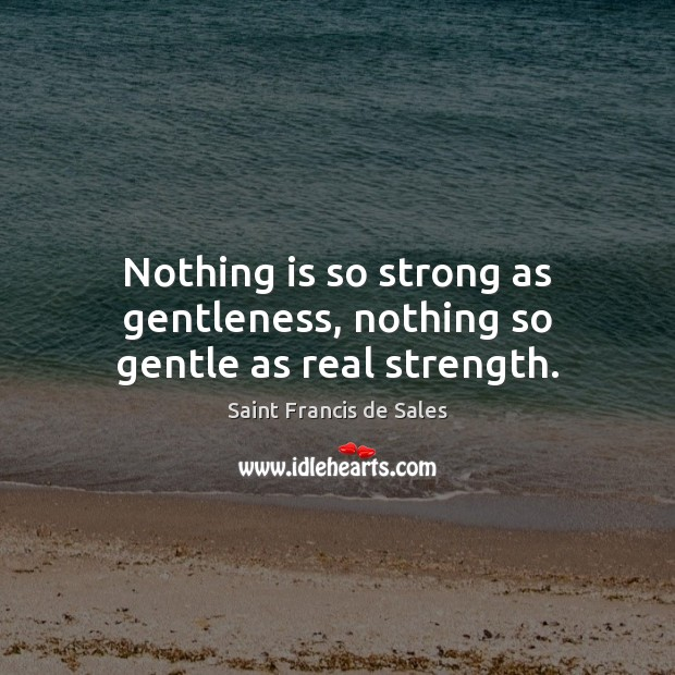 Nothing is so strong as gentleness, nothing so gentle as real strength. Saint Francis de Sales Picture Quote