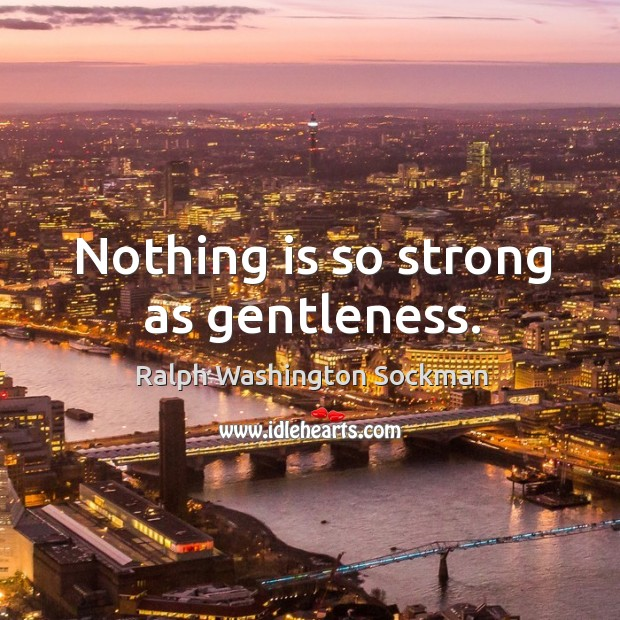 Image, Nothing is so strong as gentleness.