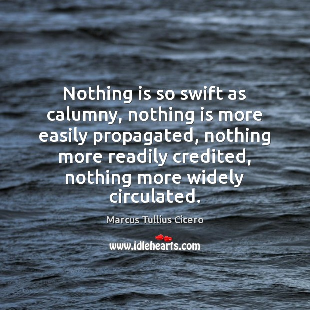 Nothing is so swift as calumny, nothing is more easily propagated, nothing Marcus Tullius Cicero Picture Quote